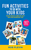 Fun Activities To Do With Your Kids: 167 Creative Projects, Games and Craft Ideas Your Children Will Love