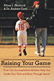 Raising Your Game: Over 100 Accomplished Athletes Help You Guide Your Girls and Boys Through Sports