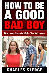 How To Be A Good Bad Boy: Become Irresistible To Women