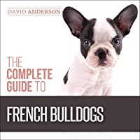 The Complete Guide to French Bulldogs: Everything You Need to Know to Bring Home Your First French Bulldog Puppy