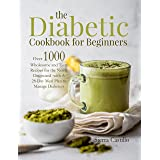 The Diabetic Cookbook for Beginners: Over 1000 Wholesome and Tasty Recipes for the Newly Diagnosed with A 28-Day Meal Plan to