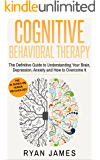 Cognitive Behavioral Therapy: The Definitive Guide to Understanding Your Brain, Depression, Anxiety and How to Overcome It (Cognitive Behavioral Therapy Series Book 1)