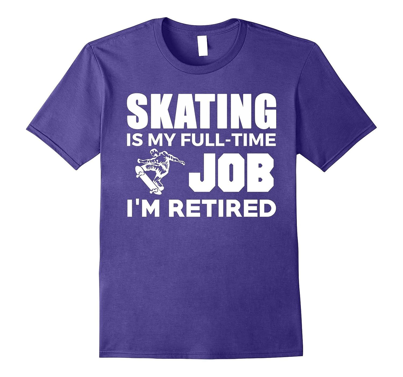 Skating Is My Full Time Job Im Retired Hobby T-Shirt-TJ