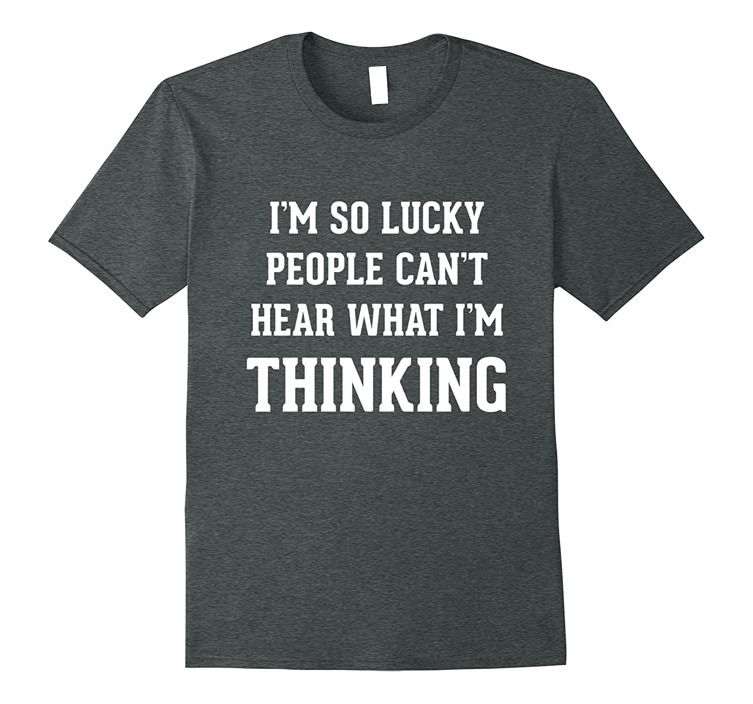 I'm So Lucky People Can't Hear What I'm Thinking Funny Shirt