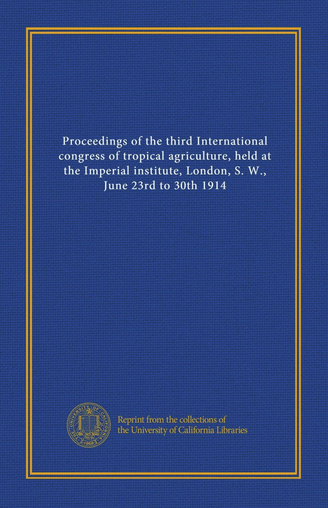 Read Online Proceedings of the third International congress of tropical agriculture, held at the Imperial institute, London, S. W., June 23rd to 30th 1914 pdf
