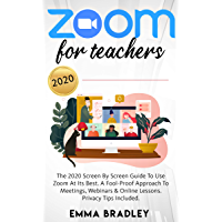Zoom for Teachers: The 2020 Screen By Screen Guide To Use Zoom At Its Best. A Fool-Proof Approach To Meetings, Webinars…