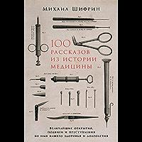 100 рассказов из истории медицины: Величайшие открытия, подвиги и преступления во имя вашего здоровья и долголетия…