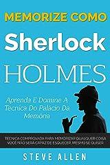 Memorize como Sherlock Holmes - Aprenda e domine a técnica do palácio da memória: Técnica comprovada para memorizar qualquer coisa. Você não será capaz de esquecer, mesmo se quiser eBook Kindle