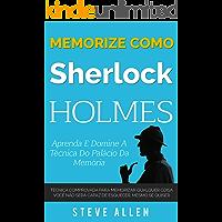 Memorize como Sherlock Holmes - Aprenda e domine a técnica do palácio da memória: Técnica comprovada para memorizar qualquer coisa. Você não será capaz de esquecer, mesmo se quiser
