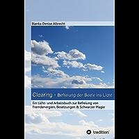 Clearing - Befreiung der Seele ins Licht: Ein Licht- und Arbeitsbuch zur Befreiung von  Fremdenergien, Besetzungen & Schwarzer Magie (German Edition)