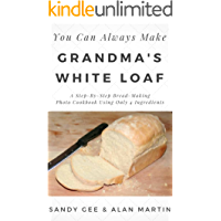 Grandma's White Loaf: A Step-By-Step Bread-Making Photo Cookbook Using Only 4 Ingredients (You Can Always Make 1)