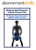 Medicine Ball Workouts: 8 Week Fitness Plan: Over 30 Step-by-Step Instructions for Medicine Ball Exercises (English Edition)