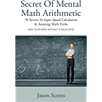 Secret Of Mental Math Arithmetic: 70 Secrets To Super Speed Calculation & Amazing Math Tricks: How to Do Math without a…