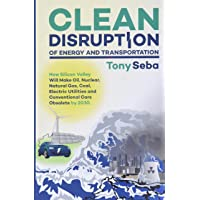 Clean Disruption of Energy and Transportation: How Silicon Valley Will Make Oil, Nuclear, Natural Gas, Coal, Electric…