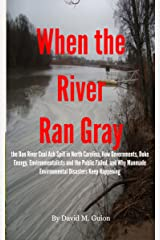 When the River Ran Gray: the Dan River Coal Ash Spill in North Carolina, How Governments, Duke Energy, Environmentalists and the Public Failed, and Why Manmade Environmental Disasters Keep Happening Kindle Edition