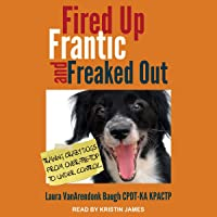 Fired Up, Frantic, and Freaked Out: Training the Crazy Dog from Over-the-Top to Under Control