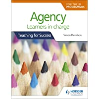 Agency for the IB Programmes: For PYP, MYP, DP & CP: Learners in charge (Teaching for Success)