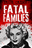 Fatal Families: Unleashing the Evil Within (Infamous Murderers Book 2)