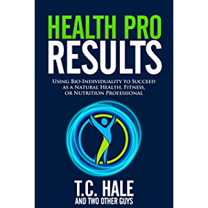 Health Pro Results: Using Bio-Individuality To Succeed As A Natural Health, Fitness, Or Nutrition Professional