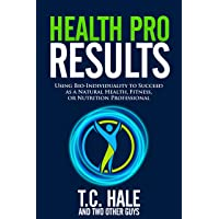 Health Pro Results: Using Bio-Individuality To Succeed As A Natural Health, Fitness...