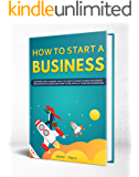 How to Start a Business: Mastering Small Business, What You Need to Know to Build and Grow It, from Scratch to Launch and How to Deal With LLC Taxes and Accounting (2 in 1)