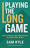 """Playing the Long Game: How to Create Long Term Success in a """"Right Now"""" World"""