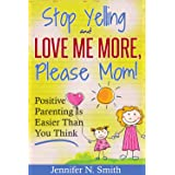 Positive Parenting - Stop Yelling And Love Me More, Please Mom. Positive Parenting Is Easier Than You Think. (Happy Mom Book