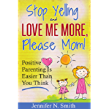 Positive Parenting - Stop Yelling And Love Me More, Please Mom. Positive Parenting Is Easier Than You Think. (Happy Mom…