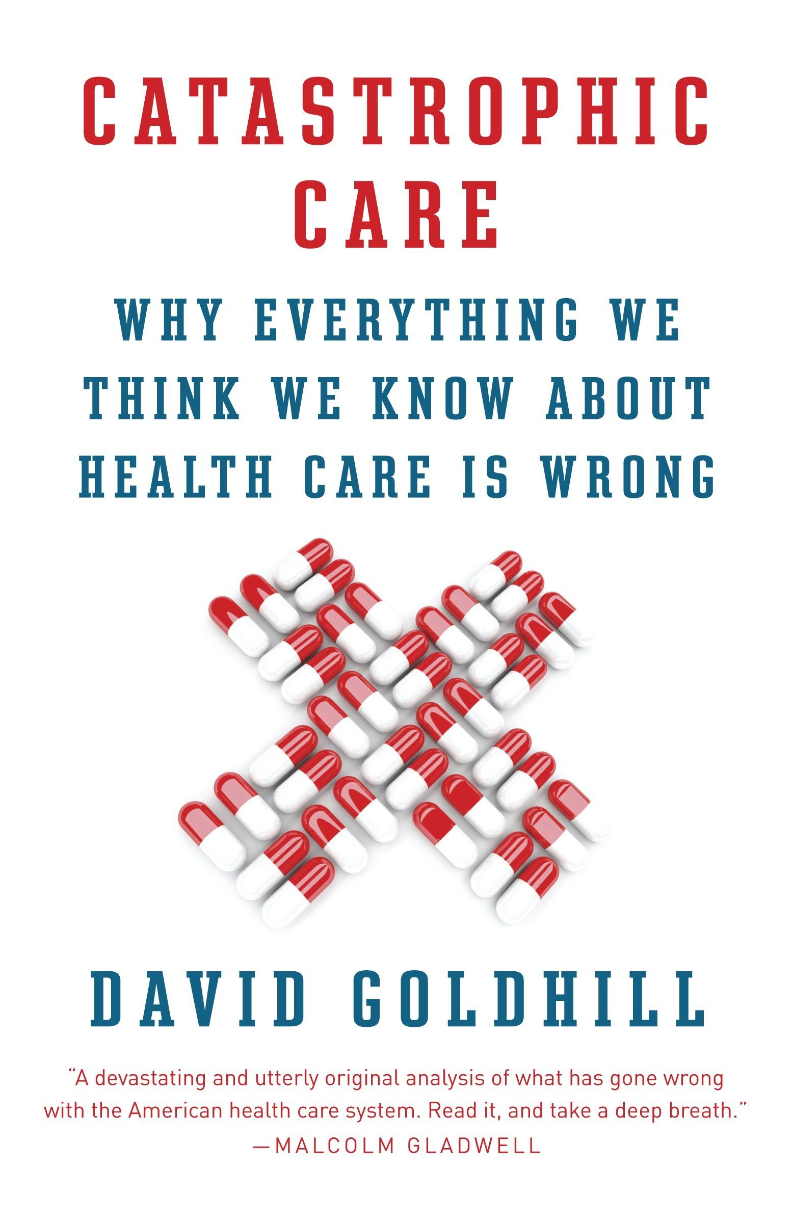Catastrophic Care: Why Everything We Think We Know about Health Care Is  Wrong: David Goldhill: 9780345802736: Amazon.com: Books