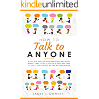 How To Talk To Anyone: A Practical Guide to Overcome Shyness and Social Anxiety. Learn to Talk to Anyone at Work and…