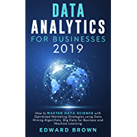Data Analytics For Businesses 2019: How to Master Data Science with Optimized Marketing Strategies using Data Mining Algorithms, Big Data for Business and Machine Learning (English Edition)