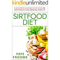 Sirtfood Diet: A Beginners Guide & Recipe Book on Sirtfoods & Their Amazing Benefits (Health Food, Diet, and Weight Loss Series 1)