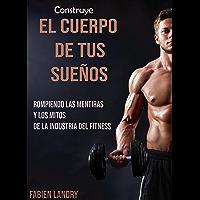 Construye el cuerpo de tus sueños: Rompiendo las mentiras y los mitos de la industria del fitness (Spanish Edition)