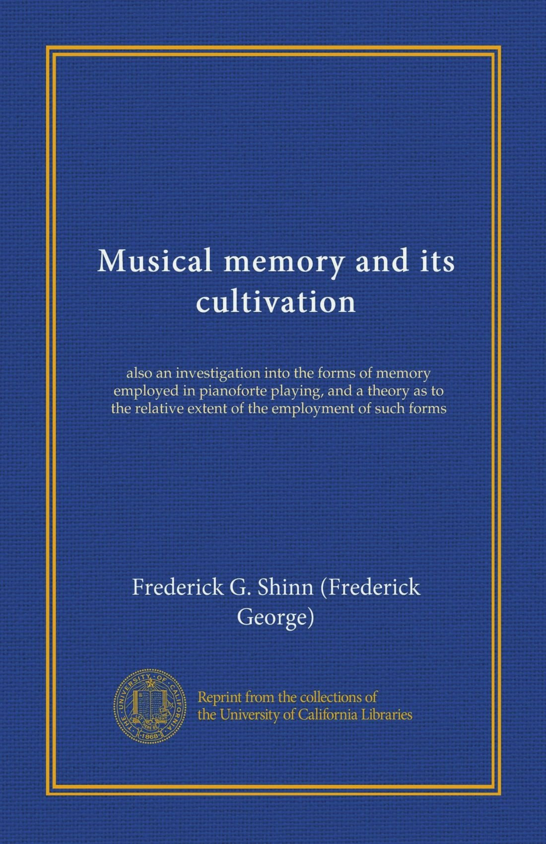 Download Musical memory and its cultivation (Vol-1): also an investigation into the forms of memory employed in pianoforte playing, and a theory as to the relative extent of the employment of such forms pdf