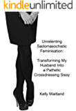 Unrelenting Sadomasochistic Feminisation: Transforming My Husband Into a Pathetic Crossdressing Sissy (English Edition)