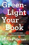 Green-Light Your Book: How Writers Can Succeed in the New Era of Publishing