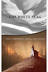 The White Flag: When Compromise Cripples the Church Kindle Edition
