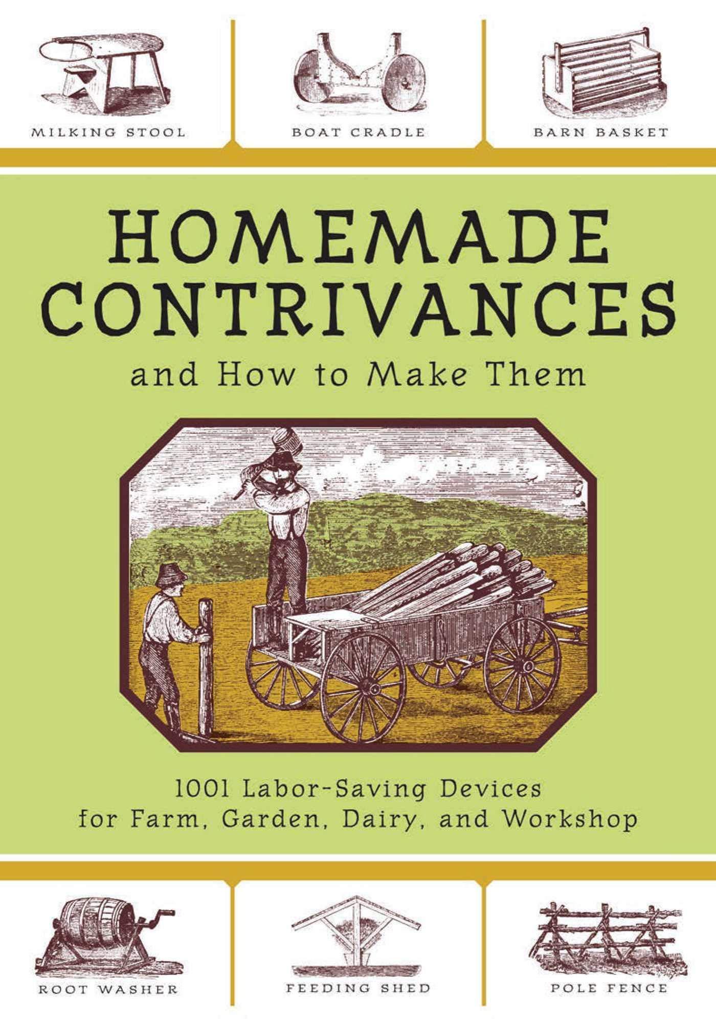 Homemade Contrivances  1001 Labor Saving Devices For Farm Garden Diary And Workshop  1001 Labor Saving Devices For Farm Garden Dairy And Workshop