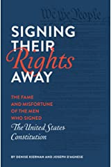 Signing Their Rights Away: The Fame and Misfortune of the Men Who Signed the United States Constitution Kindle Edition
