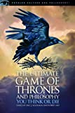 The Ultimate Game of Thrones and Philosophy: You Think or Die (Popular Culture and Philosophy (105))