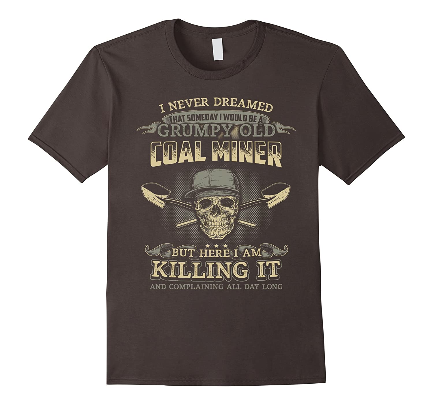 I Never Dreamed That Someday I would Be A Coal Miner T-Shirt-TD