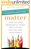 Matter: How to Find Meaningful Work That's Right for You and Your Family (The Determined Mom's Guide Book 1)