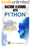 Machine Learning With PYTHON: Discover the world of Machine Learning using Python algorithm analysis, ide and libraries…