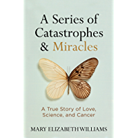 A Series of Catastrophes and Miracles: A True Story of Love, Science, and Cancer (English Edition)