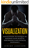 Visualization: Visualization Techniques to Maximize your Athletic Performance and Physical Endurance (Beginner's Guide, Creative Visualization, Meditation, Mindfulness)