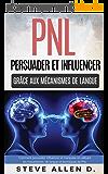PNL : Persuader et influencer grâce aux mécanismes de langue et techniques de PNL: Comment persuader, influencer et manipuler en utilisant les mécanismes de langue et techniques de PNL