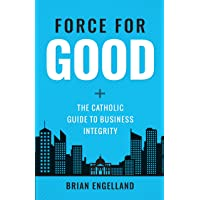 Force for Good: The Catholic Guide to Business Integrity