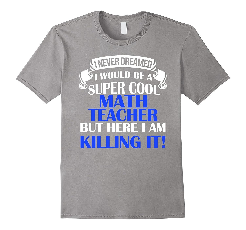 Never Dreamed Id Be A Super Cool Math Teacher T-Shirt-CL