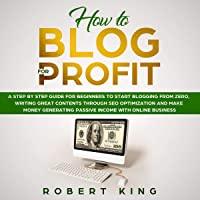 How to Blog for Profit: A Step by Step Guide for Beginners to Start Blogging from Zero, Writing Great Contents Through…