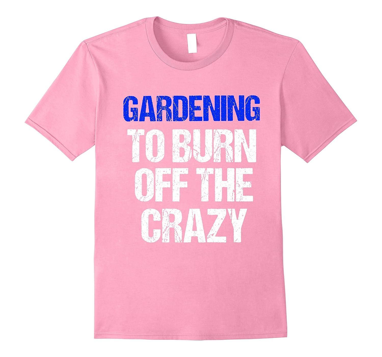 T-Shirt Funny Garderning To Burn Off The Crazy Gardener-TJ